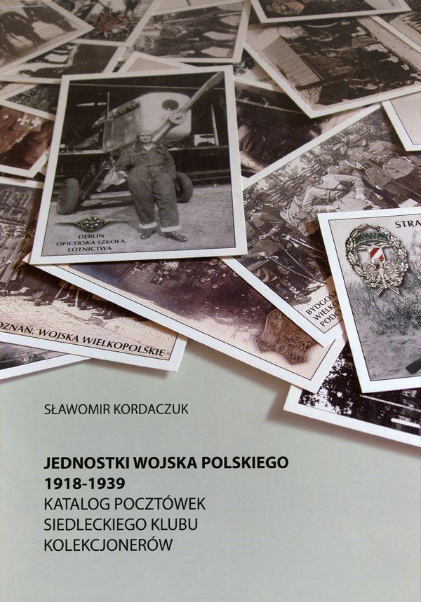 JEDNOSTKI WOJSKA POLSKIEGO 1918-1939. KATALOG POCZTÓWEK SIEDLECKIEGO KLUBU KOLEKCJONERÓW
